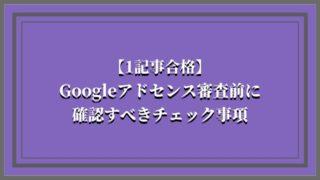 【1記事合格】Googleアドセンス審査前に確認すべきチェック事項